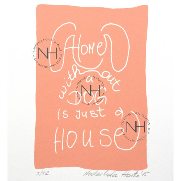 A home without a dog is just a house, Coralle, Siebdruck, Nadeshda Horte